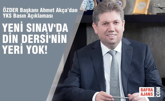 """ÖZDER Başkanı Ahmet Akça; """"Yeni Sınavda Din Dersinin Yeri Yok"""""""