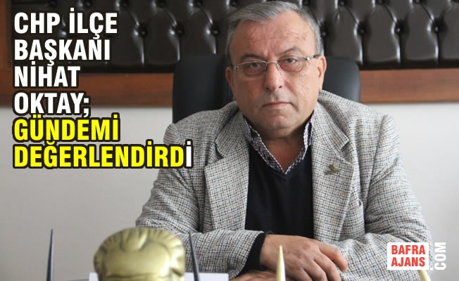 CHP Bafra İlçe Başkanı Nihat Oktay'dan Çarpıcı Açıklamalar