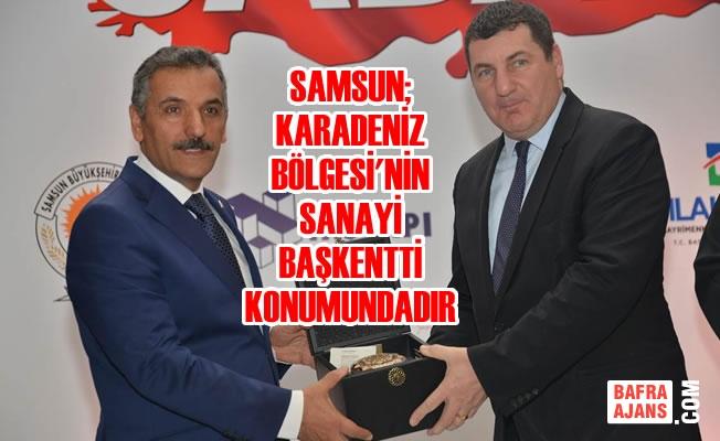 Samsun; Karadeniz Bölgesi'nin Sanayi Başkentti Konumundadır