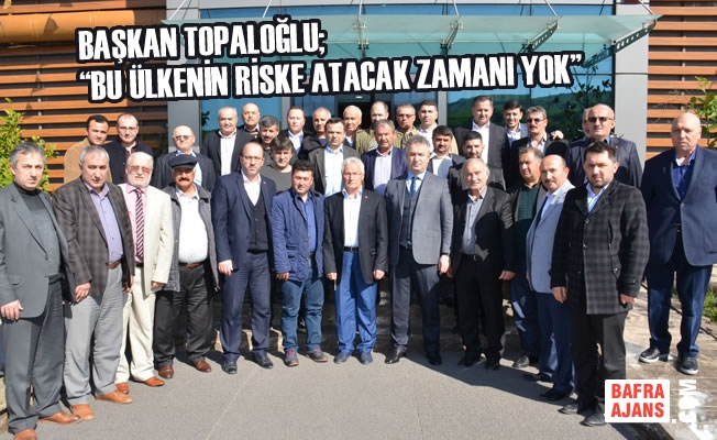 """Başkan Topaloğlu; """"Bu Ülkenin Riske Atacak Zamanı Yok"""""""
