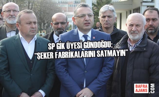 """SP GİK Üyesi Gündoğdu; """"Şeker Fabrikalarını Satmayın"""""""