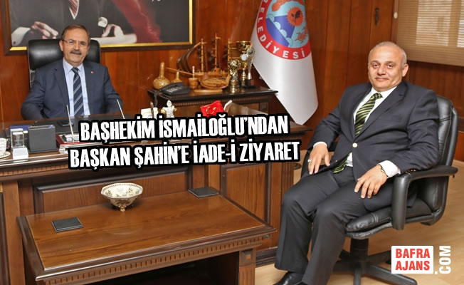 Başhekim İsmailoğlu'ndan Başkan Şahin'e İade-İ Ziyaret