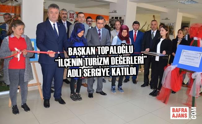"""Başkan Topaloğlu """"İlçenin Turizm Değerleri"""" Adlı Sergiye Katıldı"""