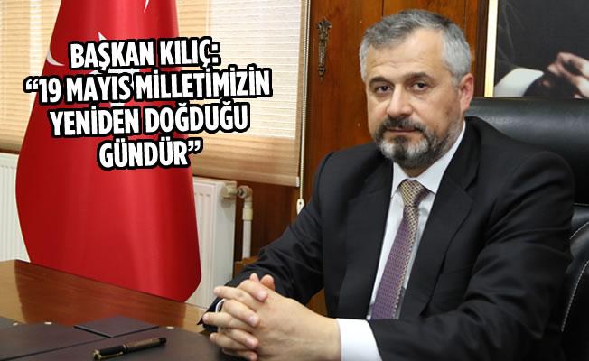 """Başkan Kılıç: """"19 Mayıs Milletimizin Yeniden Doğduğu Gündür"""""""