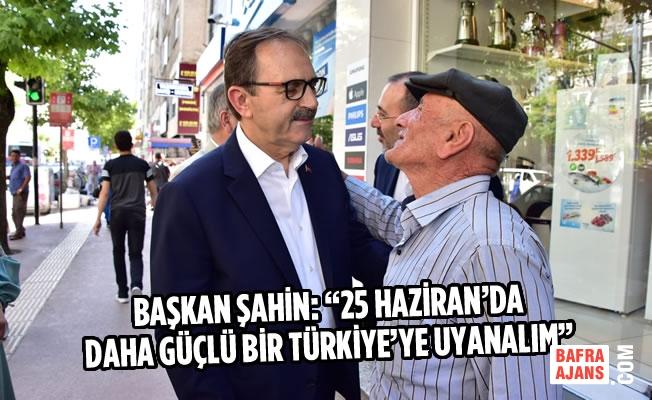 """Başkan Şahin: """"25 Haziran'da Daha Güçlü Bir Türkiye'ye Uyanalım"""""""