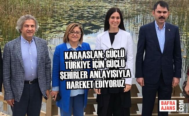 Karaaslan: Güçlü Türkiye İçin Güçlü Şehirler Anlayışıyla Hareket Ediyoruz
