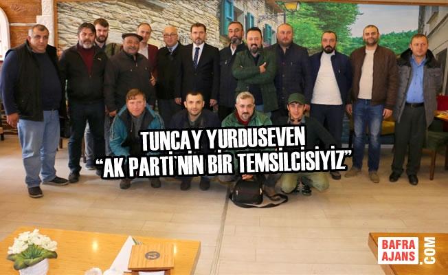 "Tuncay Yurduseven ""AK Parti'nin Bir Temsilcisiyiz"""