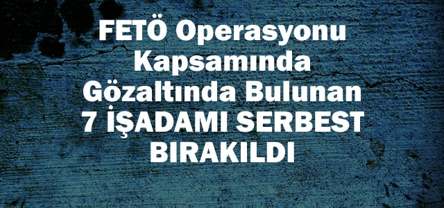 FETÖ Operasyonunda 7 İşadamı Serbest Bırakıldı