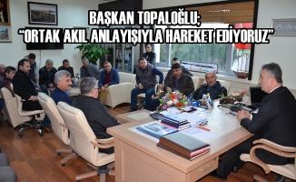 """Başkan Topaloğlu; """"Ortak Akıl Anlayışıyla Hareket Ediyoruz"""""""