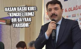 """Hasan Basri Kurt; """"Kongrelerimiz Bir Bayrak Yarışıdır"""""""