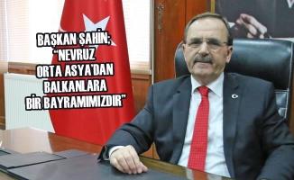 "Başkan Şahin; ""Nevruz Orta Asya'dan Balkanlara Bir Bayramımızdır"""