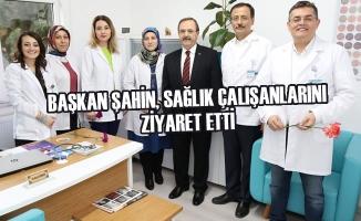 Başkan Şahin, Sağlık Çalışanlarını Ziyaret Etti