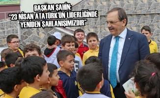 """Başkan Şahin: """"23 Nisan Atatürk'ün Liderliğinde Yeniden Şahlanışımızdır"""""""