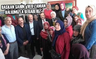 """Başkan Şahin: """"Her Zaman Halkımızla Beraberiz"""""""