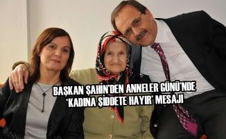 Başkan Şahin'den Anneler Günü'nde 'Kadına şiddete hayır' Mesajı