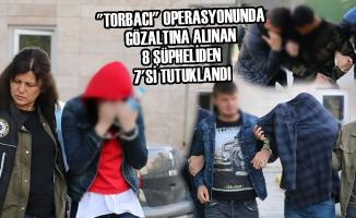 """""""Torbacı"""" Operasyonunda Gözaltına Alınan 8 Şüpheliden 7'si Tutuklandı"""