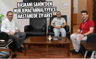 Başkanı Şahin'den Nurjemal Annalyyev'e Hastanede Ziyaret