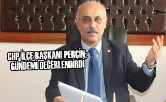 CHP İlçe Başkanı Perçin; Gündemi Değerlendirdi