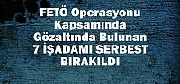 FETÖ Operasyonunda 7 İşadamı Serbest...