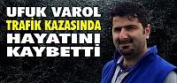 Ufuk Varol; Trafik Kazasında Hayatını...