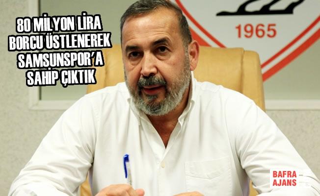"""""""80 Milyon Lira Borcu Üstlenerek Samsunspor'a Sahip Çıktık"""""""