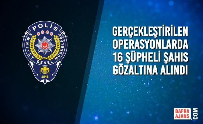 Gerçekleştirilen Operasyonlarda 16 Şahıs Gözaltına Alındı