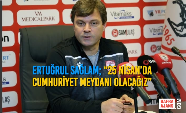 """Ertuğrul Sağlam; """"25 Nisan'da Cumhuriyet Meydanı Olacağız"""""""