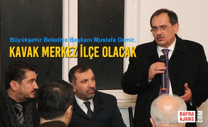 """Mustafa Demir,""""Kavak Merkez İlçe Olacak"""""""