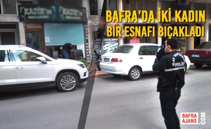 Bafra'da İki Kadın Bir Esnafı Bıçakladı