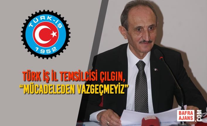 """Türk İş İl Temsilcisi Çılgın, """"Mücadeleden Vazgeçmeyiz"""""""