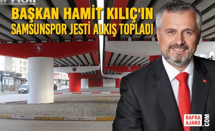 Başkan Kılıç'ın Samsunspor Jesti Alkış Topladı