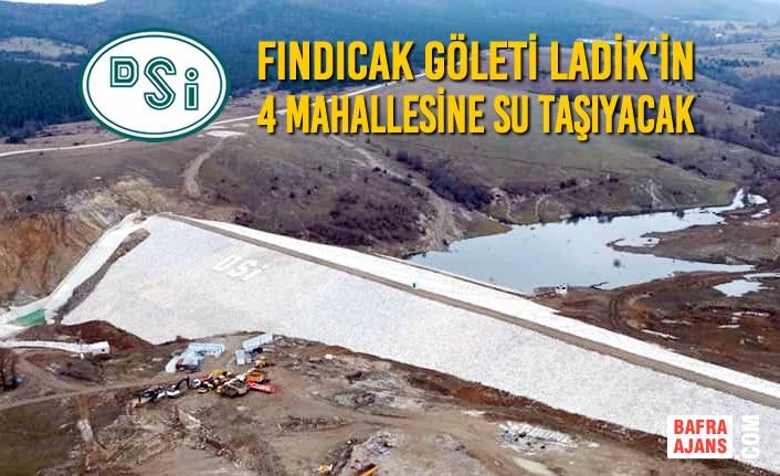 Fındıcak Göleti Ladik'in 4 Mahallesine Su Taşıyacak