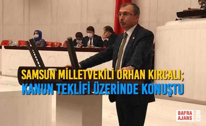 Samsun Milletvekili Orhan Kırcalı; Kanun Teklifi Üzerinde Konuştu