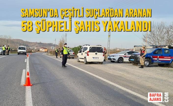 Samsun'da Çeşitli Suçlardan Aranan 58 Şüpheli Şahıs Yakalandı