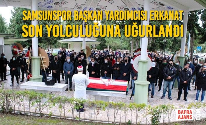 Samsunspor Başkan Yardımcısı Erkanat Son Yolculuğuna Uğurlandı