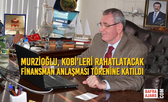 Murzioğlu, KOBİ'leri Rahatlatacak Finansman Anlaşması Törenine Katıldı