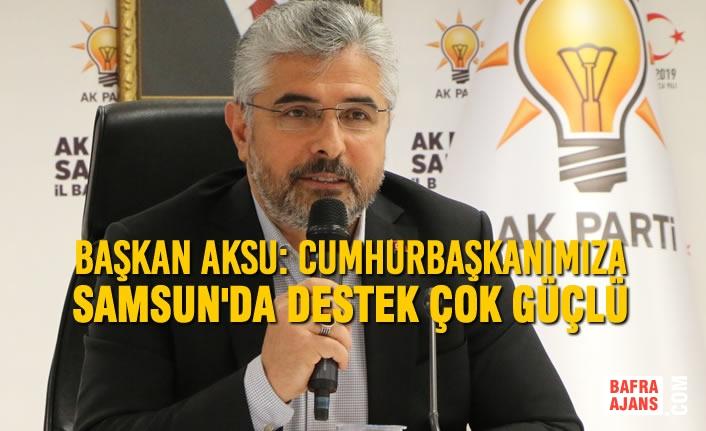 Başkan Aksu: Cumhurbaşkanımıza Samsun'da Destek Çok Güçlü