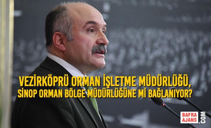 Vezirköprü Orman İşletme Müdürlüğü, Sinop Orman Bölge Müdürlüğüne Mi Bağlanıyor?