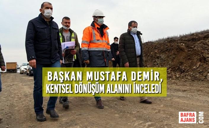Başkan Demir, Kentsel Dönüşüm Alanını İnceledi