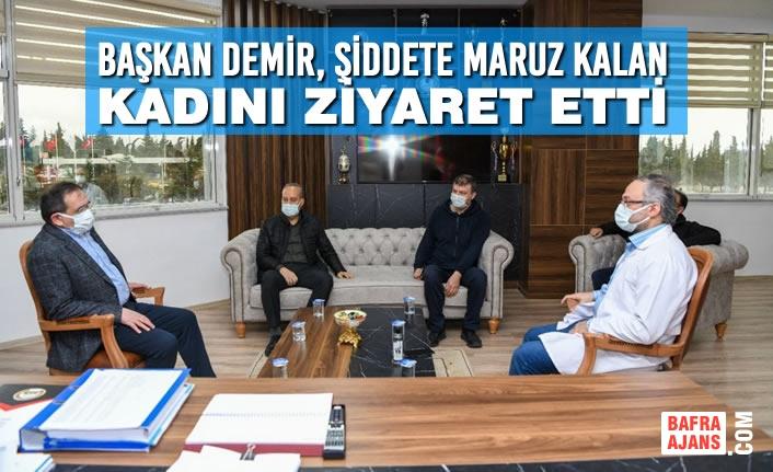 Başkan Demir, Şiddete Maruz Kalan Kadını Ziyaret Etti