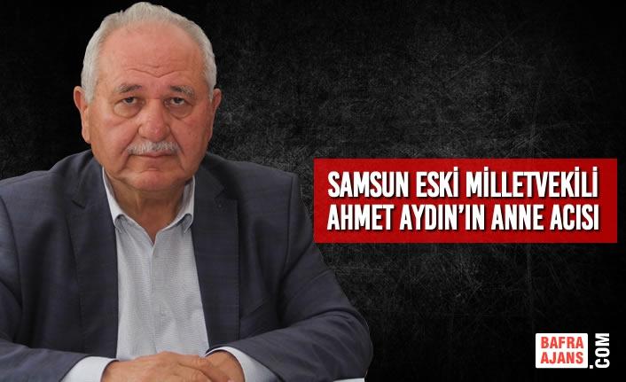 Samsun Eski Milletvekili Ahmet Aydın'ın Anne Acısı