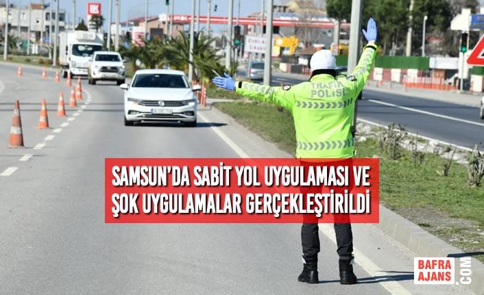 Samsun'da Sabit Yol Uygulaması ve Şok Uygulamalar Gerçekleştirildi