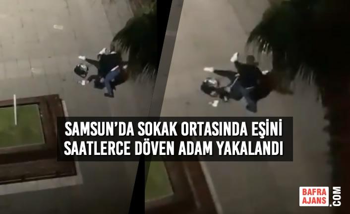Samsun'da Sokak Ortasında Eşini Saatlerce Döven Adam Yakalandı