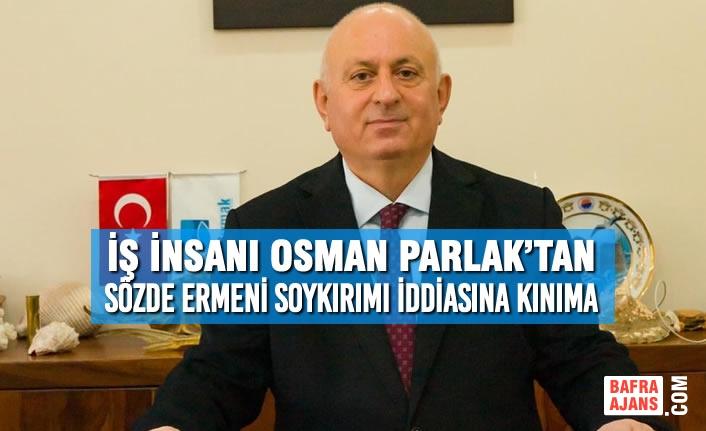 İş İnsanı Osman Parlak'tan Sözde Ermeni Soykırımı İddiasına Kınıma