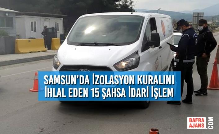 Samsun'da İzolasyon Kuralını İhlal Eden 15 Şahsa İdari İşlem Yapıldı