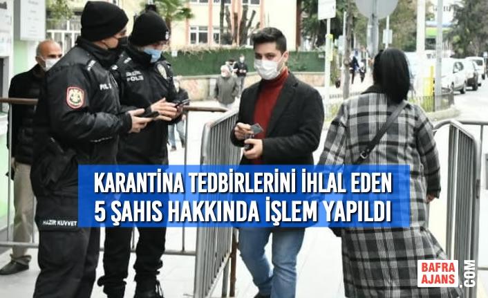 Samsun'da Karantina Tedbirlerini İhlal Eden 5 Şahıs Hakkında İşlem Yapıldı