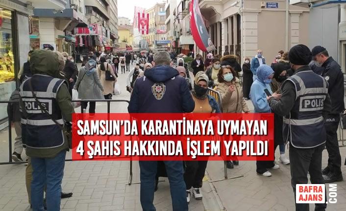 Samsun'da Karantinaya Uymayan 4 Şahıs Hakkında İşlem Yapıldı