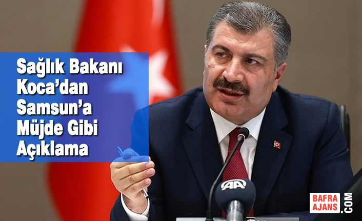 Sağlık Bakanı Koca'dan Samsun'a Müjde Gibi Açıklama