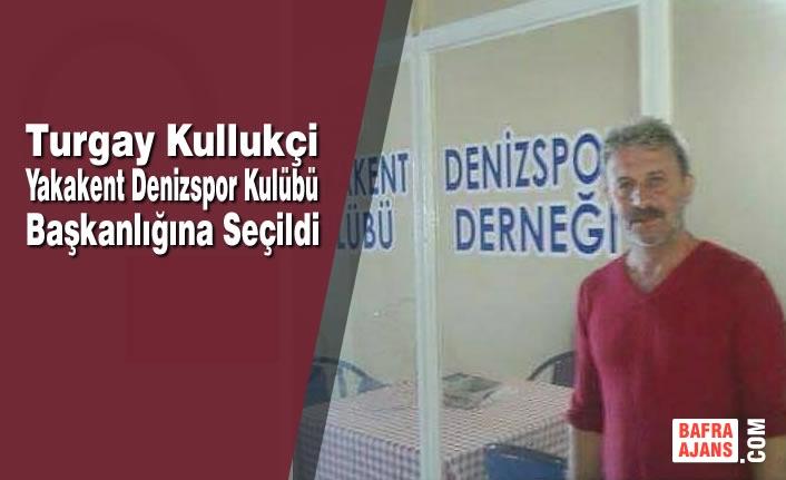 Turgay Kullukçi; Yakakent Denizspor Kulübü Başkanlığına Seçildi