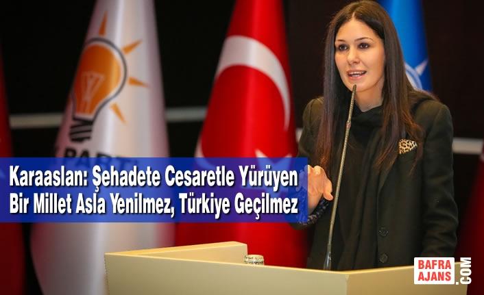 Karaaslan: Şehadete Cesaretle Yürüyen Bir Millet Asla Yenilmez, Türkiye Geçilmez